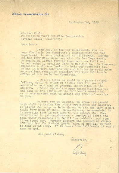 "Letter from Oscar Hammerstein, II to Leo, dated September 14, 1943, updating him on the Music War Committee's activities.  Oscar, who represented the East Coast branch, (aka The New York Organization), reports to Leo, who represented the West Coast branch (aka The Hollywood Office), that although ten major publishers met and presented their song suggestions to the War Department, they came up short.  He then ends his letter to Leo with a challenge and a wink: ""All we need is that great song.  If it comes from California, it won't make me mad."""